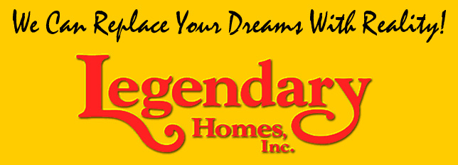 "Legendary Homes - "" We Can Replace Your Dreams With Reality"""